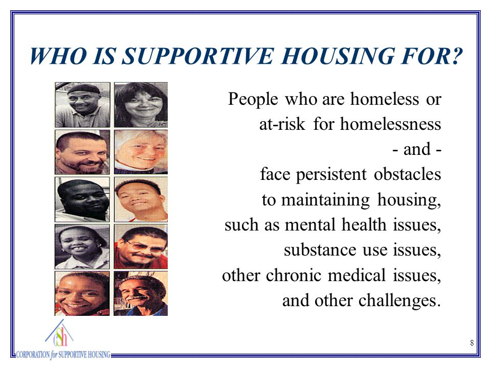 8 WHO IS SUPPORTIVE HOUSING FOR? People who are homeless or at-risk for homelessness - and - face persistent obstacles to maintaining housing, such as