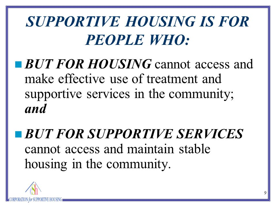 9 SUPPORTIVE HOUSING IS FOR PEOPLE WHO: BUT FOR HOUSING cannot access and make effective use of treatment and supportive services in the community; an
