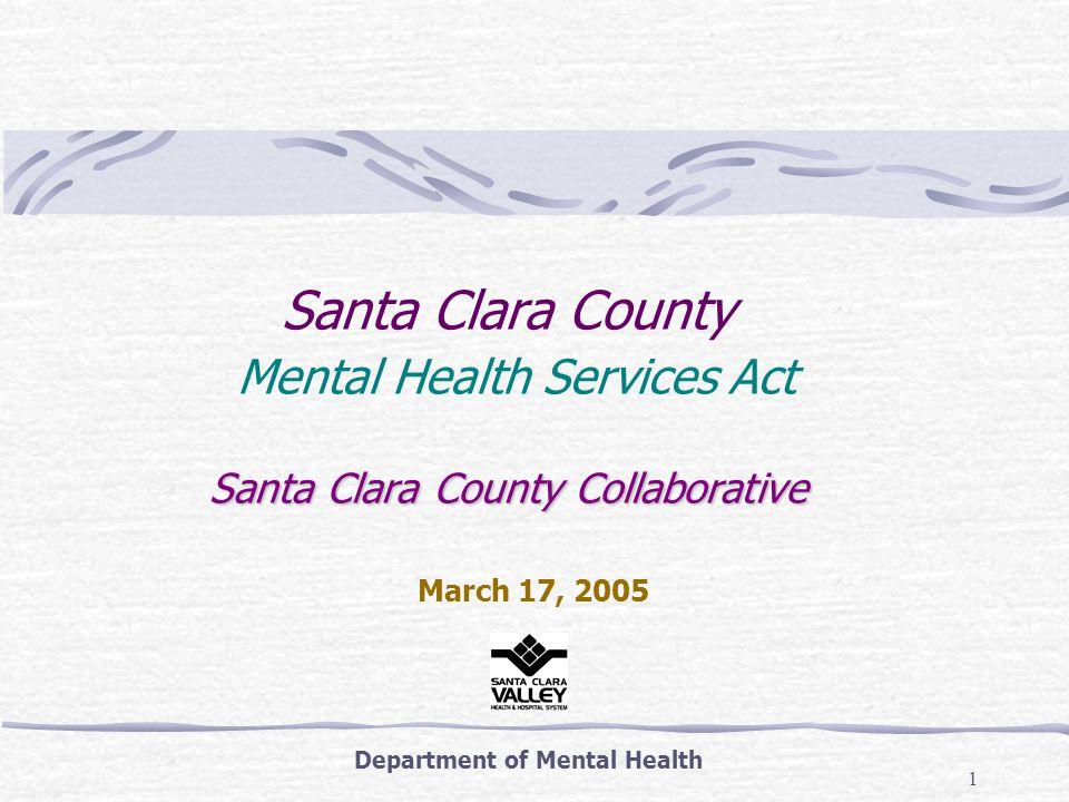 1 Santa Clara County Collaborative Santa Clara County Mental Health Services Act Santa Clara County Collaborative Department of Mental Health March 17, 2005