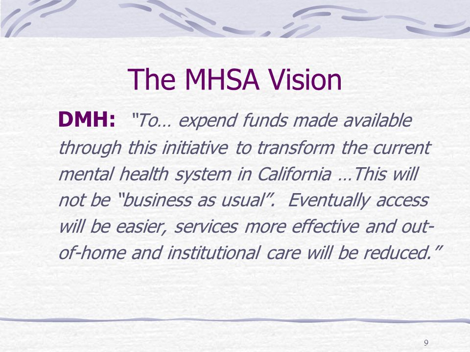 9 The MHSA Vision DMH: To… expend funds made available through this initiative to transform the current mental health system in California …This will not be business as usual .