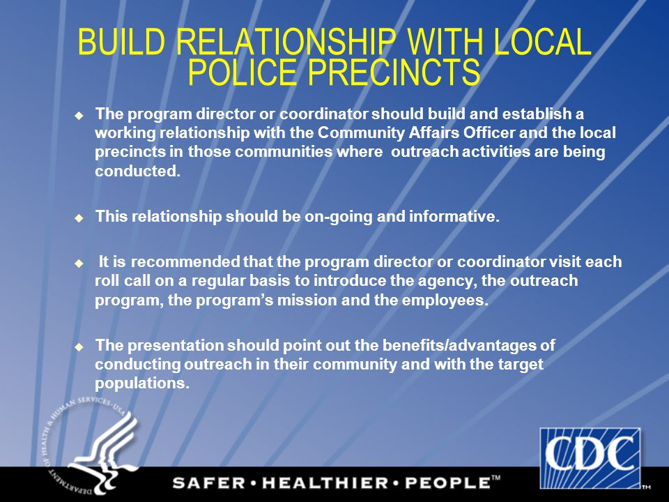 BUILD RELATIONSHIP WITH LOCAL POLICE PRECINCTS  The program director or coordinator should build and establish a working relationship with the Community Affairs Officer and the local precincts in those communities where outreach activities are being conducted.
