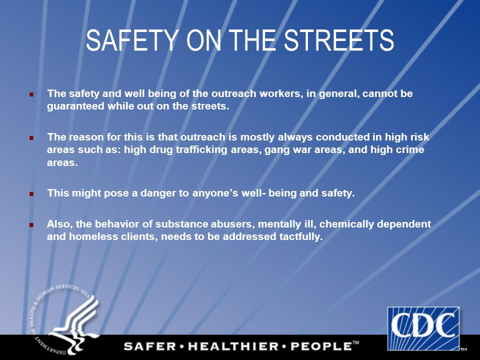 SAFETY ON THE STREETS The safety and well being of the outreach workers, in general, cannot be guaranteed while out on the streets.