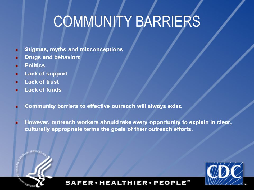 COMMUNITY BARRIERS Stigmas, myths and misconceptions Drugs and behaviors Politics Lack of support Lack of trust Lack of funds Community barriers to effective outreach will always exist.