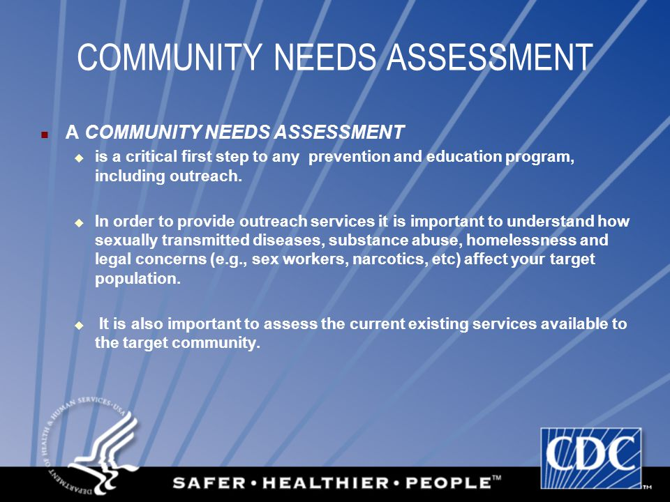 COMMUNITY NEEDS ASSESSMENT A COMMUNITY NEEDS ASSESSMENT  is a critical first step to any prevention and education program, including outreach.  In o