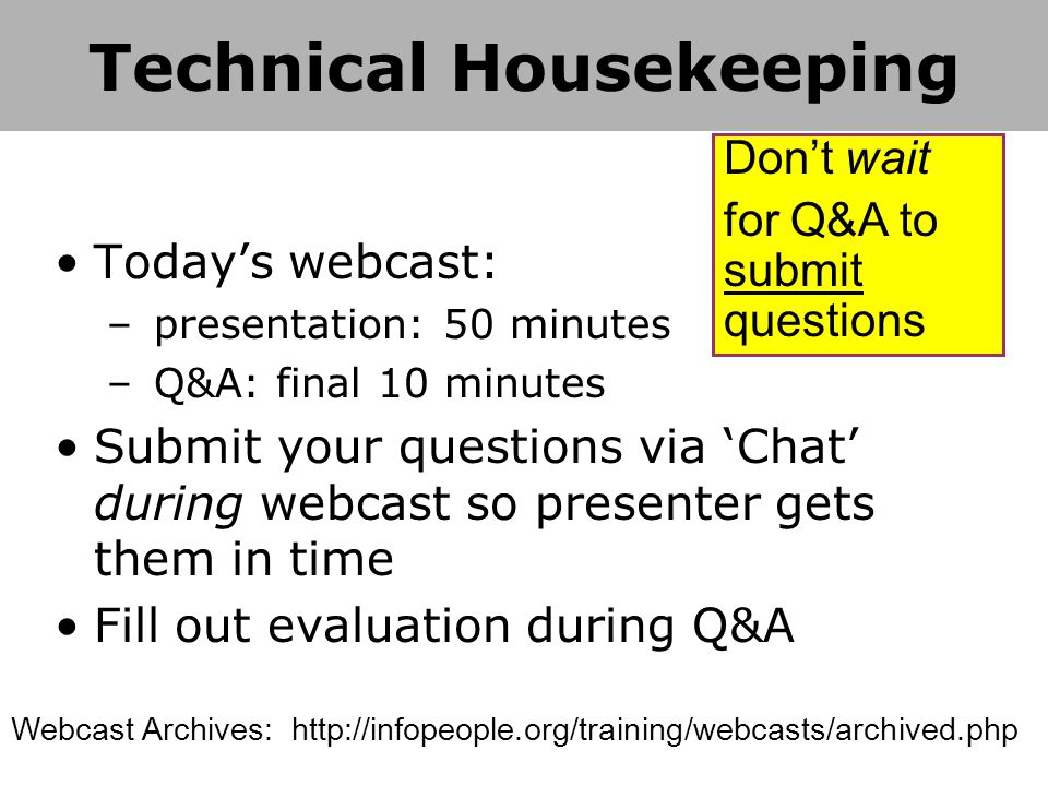 Today's webcast: – presentation: 50 minutes – Q&A: final 10 minutes Submit your questions via 'Chat' during webcast so presenter gets them in time Fill out evaluation during Q&A Don't wait for Q&A to submit questions Webcast Archives: http://infopeople.org/training/webcasts/archived.php Technical Housekeeping