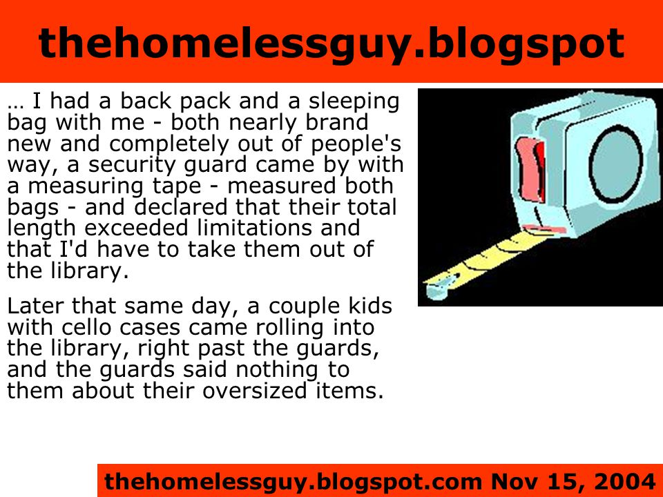 thehomelessguy.blogspot … I had a back pack and a sleeping bag with me - both nearly brand new and completely out of people s way, a security guard came by with a measuring tape - measured both bags - and declared that their total length exceeded limitations and that I d have to take them out of the library.