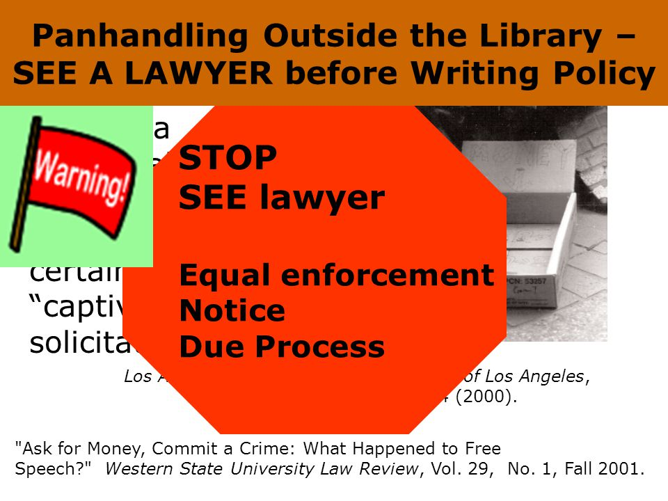 Panhandling, Begging, Solicitation OUTSIDE the Library California municipalities can prohibit aggressive solicitation and limit certain types of captive audience solicitation Ask for Money, Commit a Crime: What Happened to Free Speech Western State University Law Review, Vol.