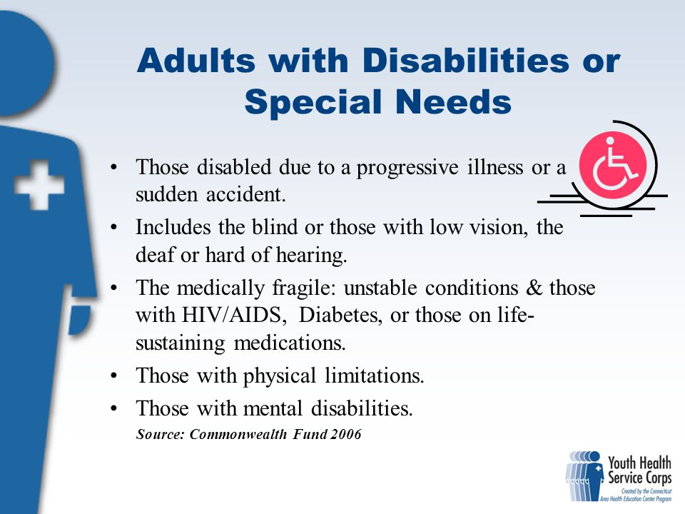 Adults with Disabilities or Special Needs Those disabled due to a progressive illness or a sudden accident. Includes the blind or those with low visio
