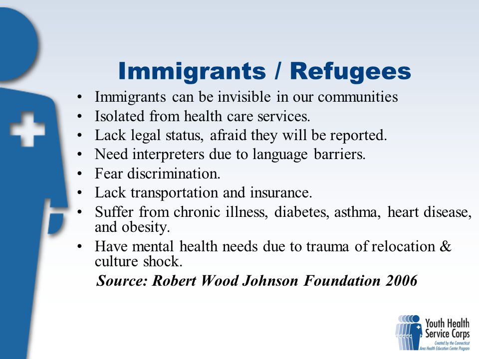 Immigrants / Refugees Immigrants can be invisible in our communities Isolated from health care services. Lack legal status, afraid they will be report