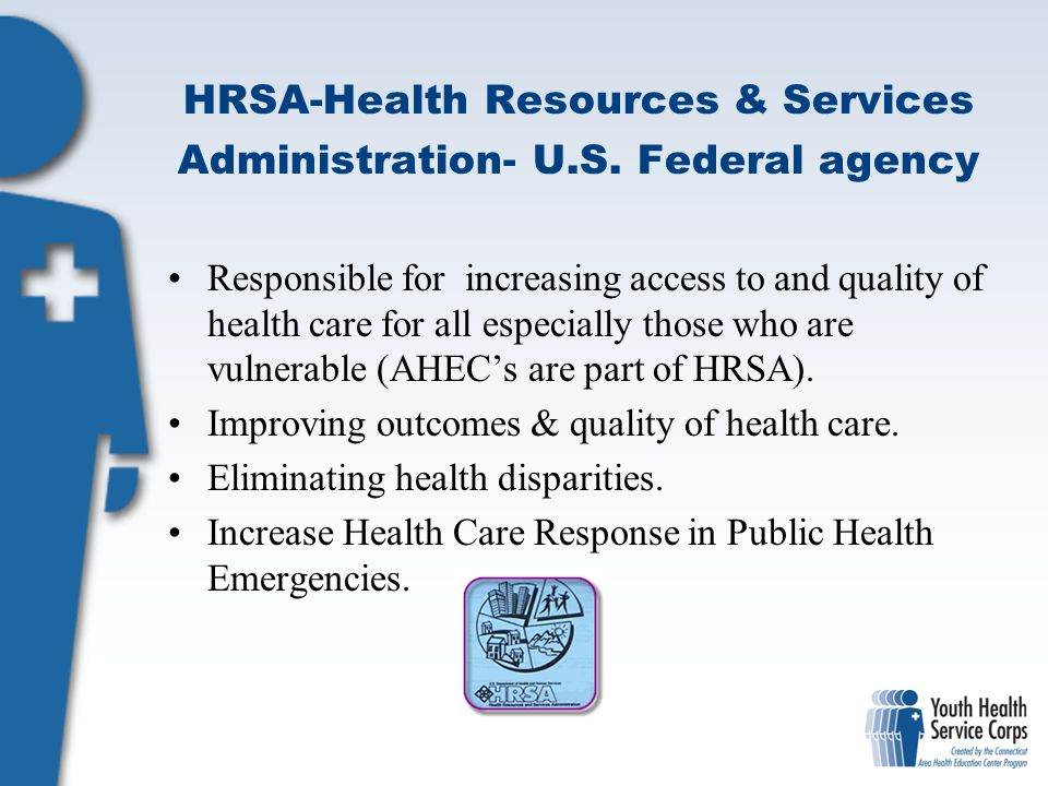 HRSA-Health Resources & Services Administration- U.S. Federal agency Responsible for increasing access to and quality of health care for all especiall