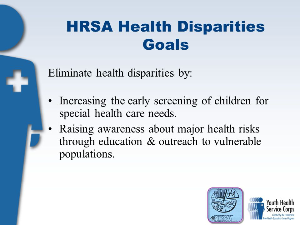HRSA Health Disparities Goals Eliminate health disparities by: Increasing the early screening of children for special health care needs. Raising aware