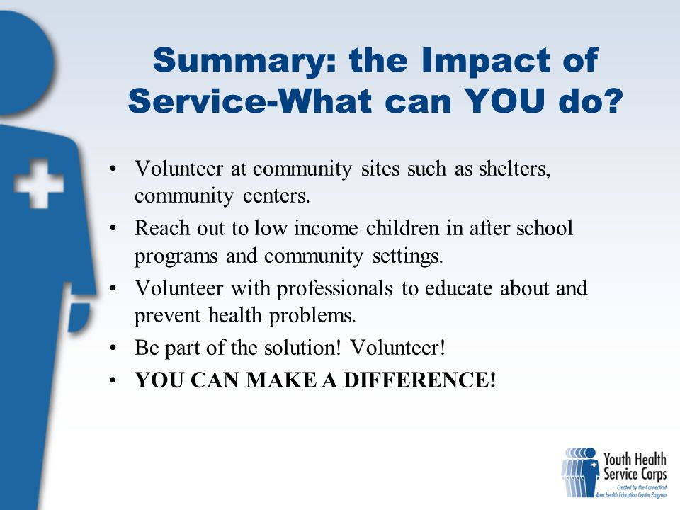 Summary: the Impact of Service-What can YOU do? Volunteer at community sites such as shelters, community centers. Reach out to low income children in