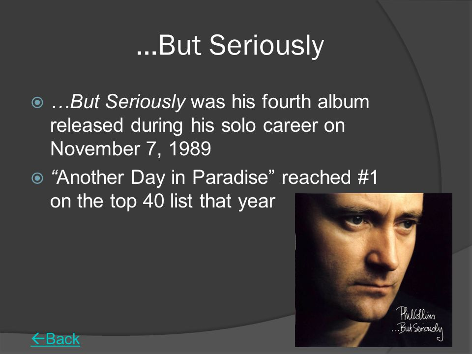 …But Seriously  …But Seriously was his fourth album released during his solo career on November 7, 1989  Another Day in Paradise reached #1 on the top 40 list that year  Back