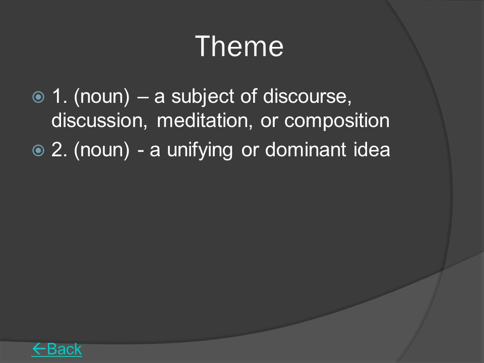Theme  1.(noun) – a subject of discourse, discussion, meditation, or composition  2.