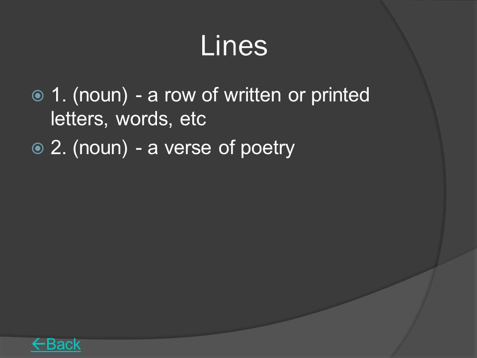 Lines  1.(noun) - a row of written or printed letters, words, etc  2.