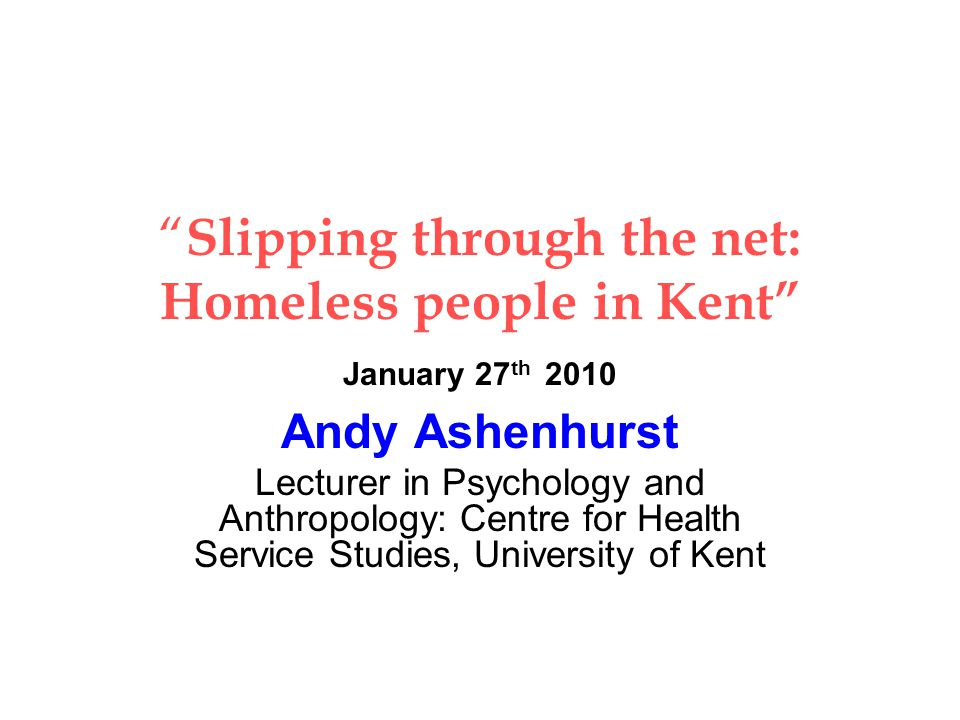 Slipping through the net: Homeless people in Kent January 27 th 2010 Andy Ashenhurst Lecturer in Psychology and Anthropology: Centre for Health Service Studies, University of Kent