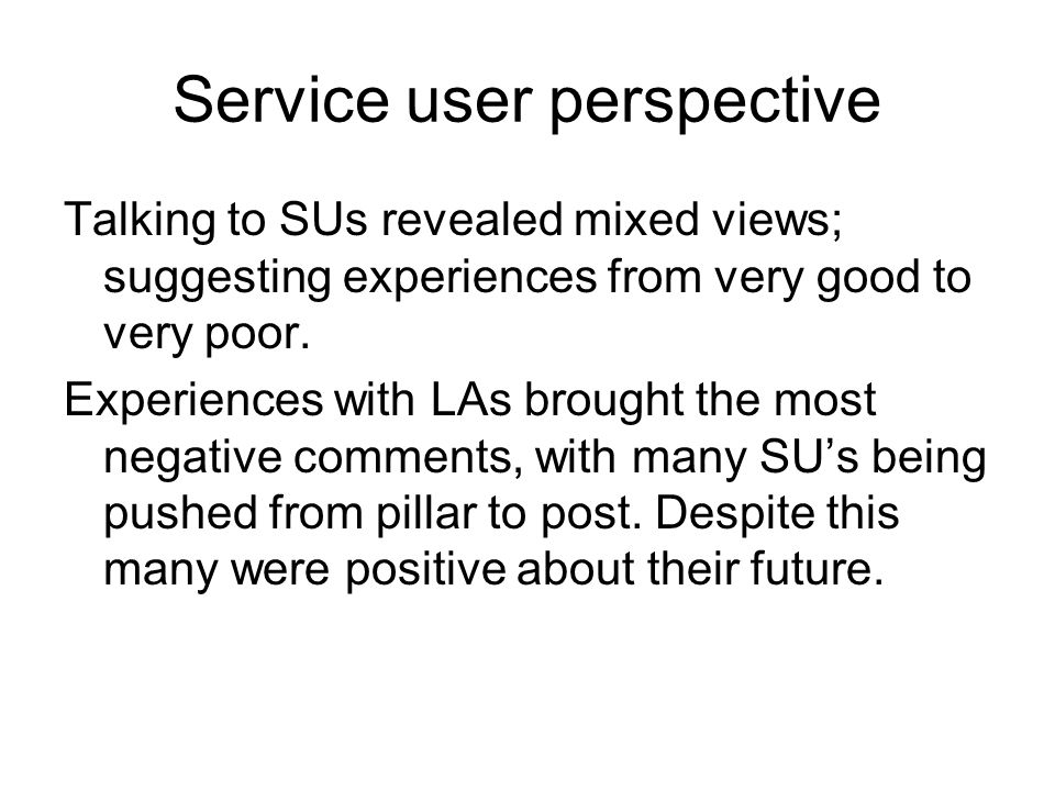 Service user perspective Talking to SUs revealed mixed views; suggesting experiences from very good to very poor.