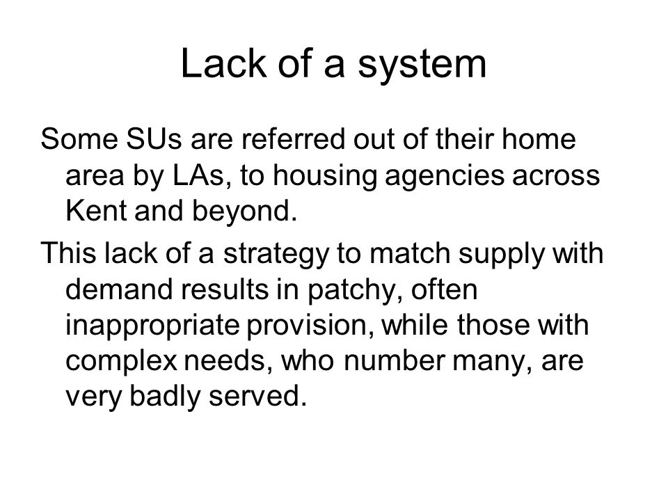 Lack of a system Some SUs are referred out of their home area by LAs, to housing agencies across Kent and beyond.