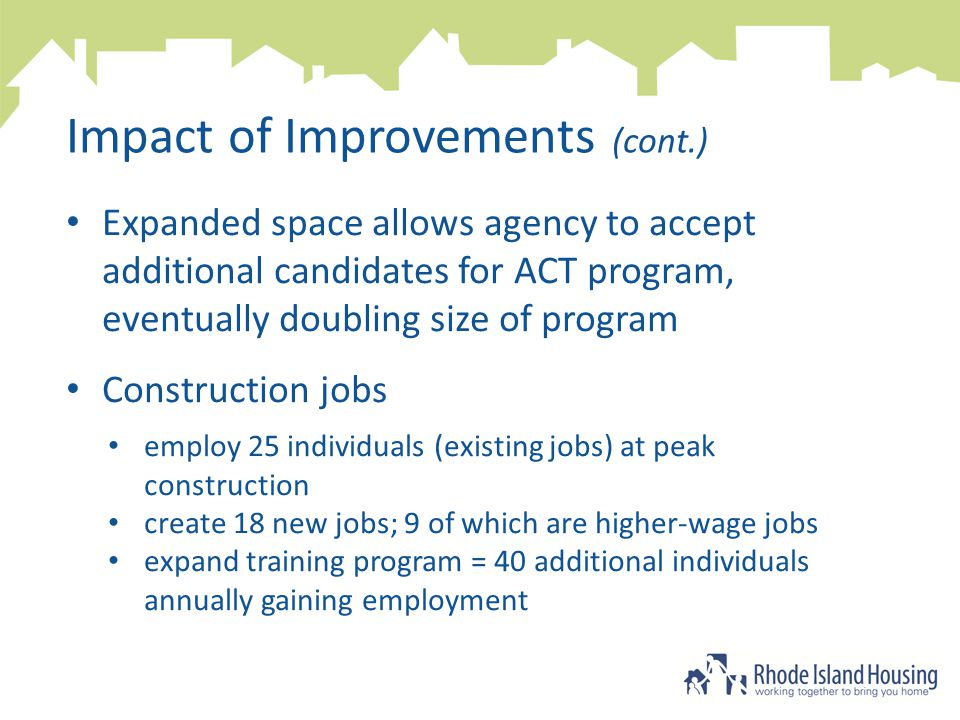Impact of Improvements (cont.) Expanded space allows agency to accept additional candidates for ACT program, eventually doubling size of program Construction jobs employ 25 individuals (existing jobs) at peak construction create 18 new jobs; 9 of which are higher-wage jobs expand training program = 40 additional individuals annually gaining employment