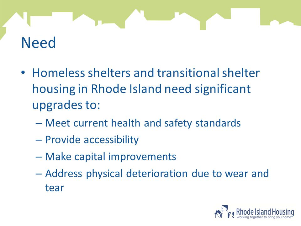 Need Homeless shelters and transitional shelter housing in Rhode Island need significant upgrades to: – Meet current health and safety standards – Provide accessibility – Make capital improvements – Address physical deterioration due to wear and tear