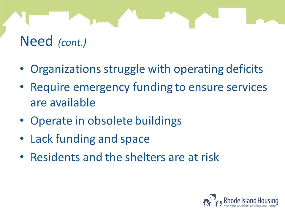 Need (cont.) Organizations struggle with operating deficits Require emergency funding to ensure services are available Operate in obsolete buildings Lack funding and space Residents and the shelters are at risk