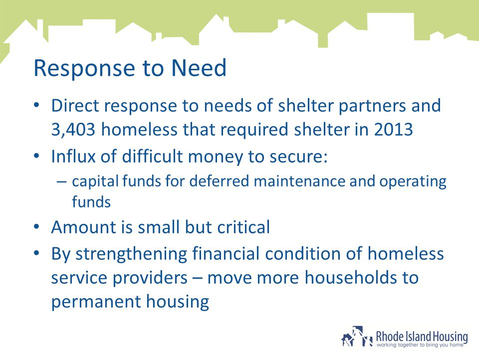 Response to Need Direct response to needs of shelter partners and 3,403 homeless that required shelter in 2013 Influx of difficult money to secure: – capital funds for deferred maintenance and operating funds Amount is small but critical By strengthening financial condition of homeless service providers – move more households to permanent housing