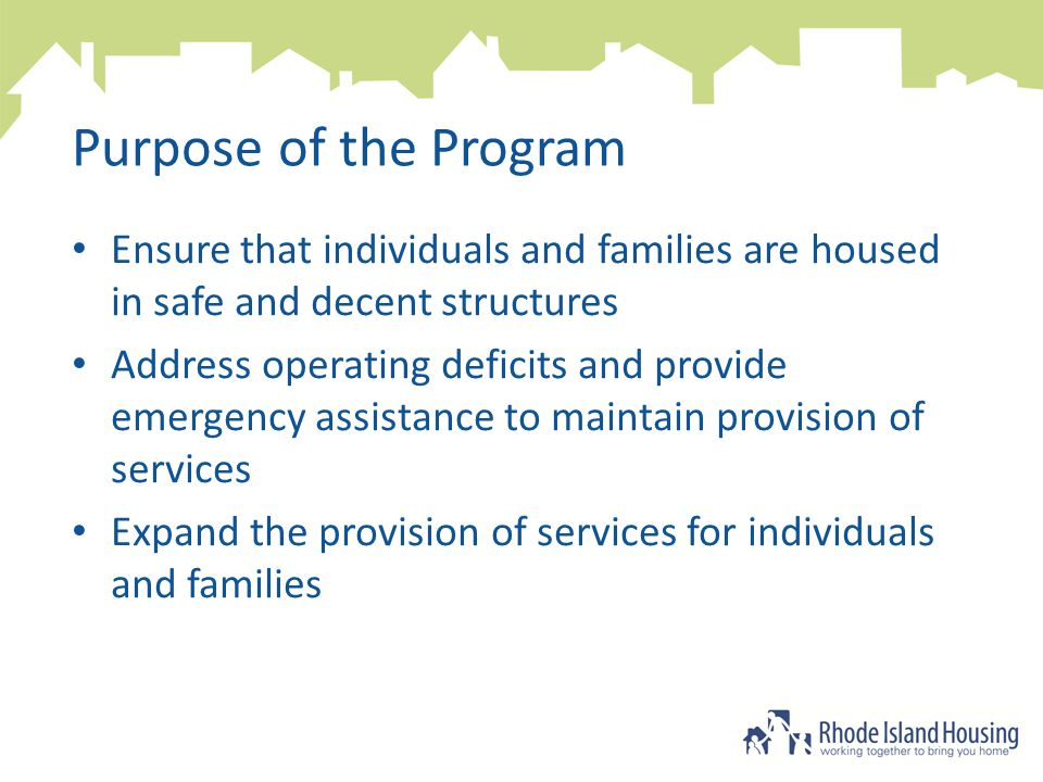 Purpose of the Program Ensure that individuals and families are housed in safe and decent structures Address operating deficits and provide emergency assistance to maintain provision of services Expand the provision of services for individuals and families
