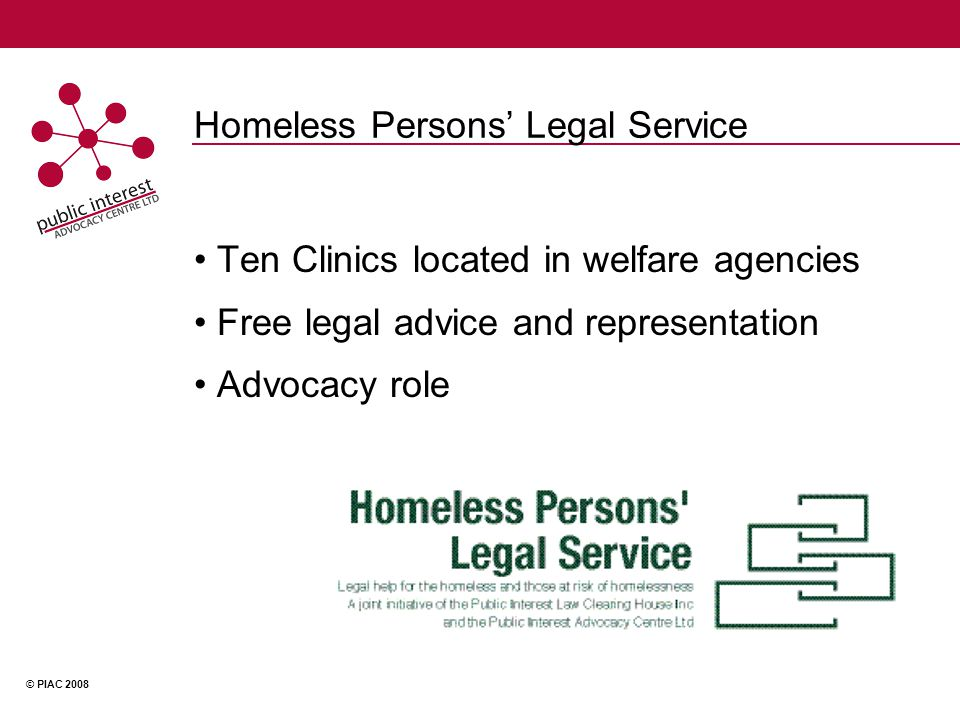 © PIAC 2008 Homeless Persons' Legal Service Ten Clinics located in welfare agencies Free legal advice and representation Advocacy role