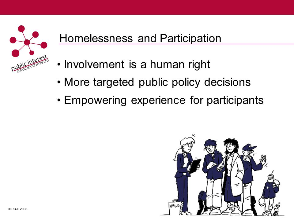 © PIAC 2008 Homelessness and Participation Involvement is a human right More targeted public policy decisions Empowering experience for participants