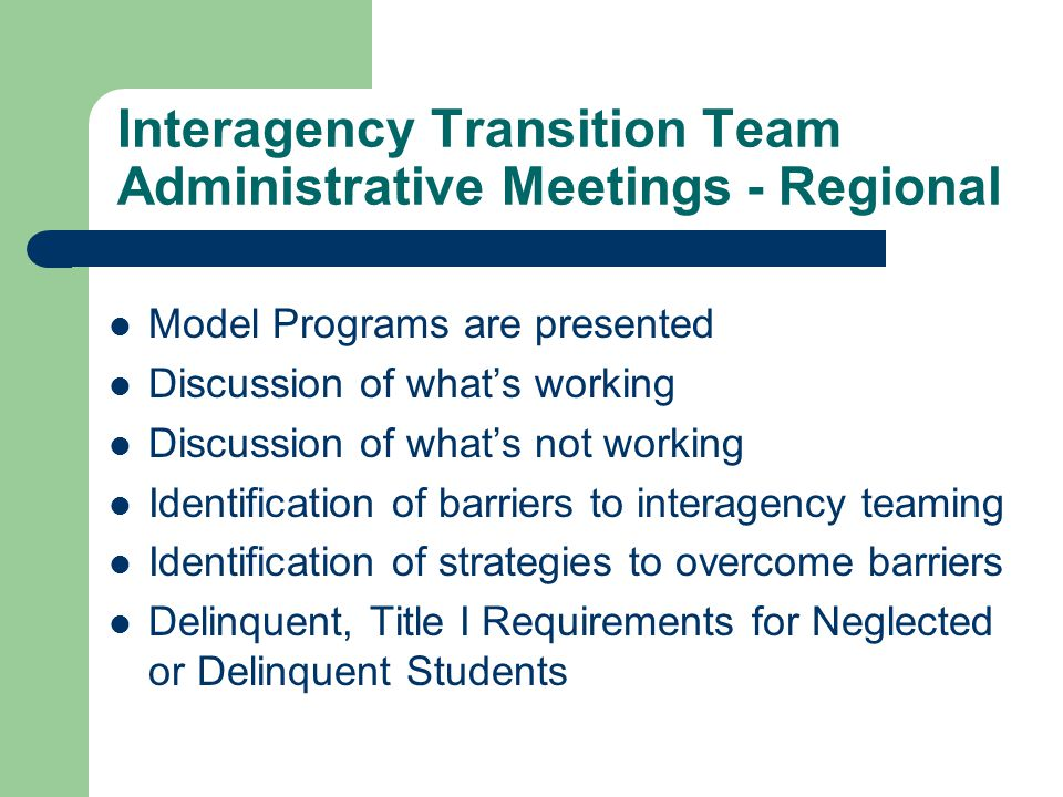 Interagency Transition Team Administrative Meetings - Regional Model Programs are presented Discussion of what's working Discussion of what's not working Identification of barriers to interagency teaming Identification of strategies to overcome barriers Delinquent, Title I Requirements for Neglected or Delinquent Students