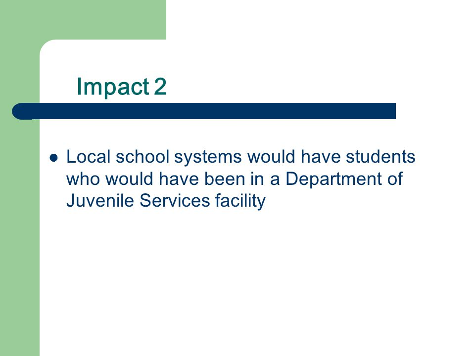 Impact 2 Local school systems would have students who would have been in a Department of Juvenile Services facility