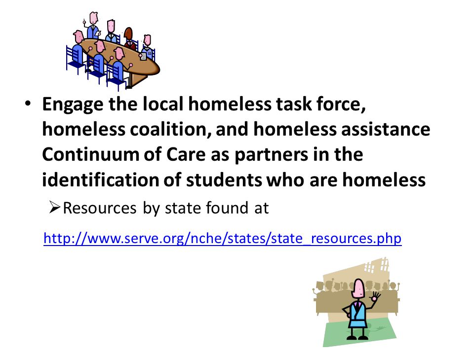 Engage the local homeless task force, homeless coalition, and homeless assistance Continuum of Care as partners in the identification of students who are homeless  Resources by state found at http://www.serve.org/nche/states/state_resources.php