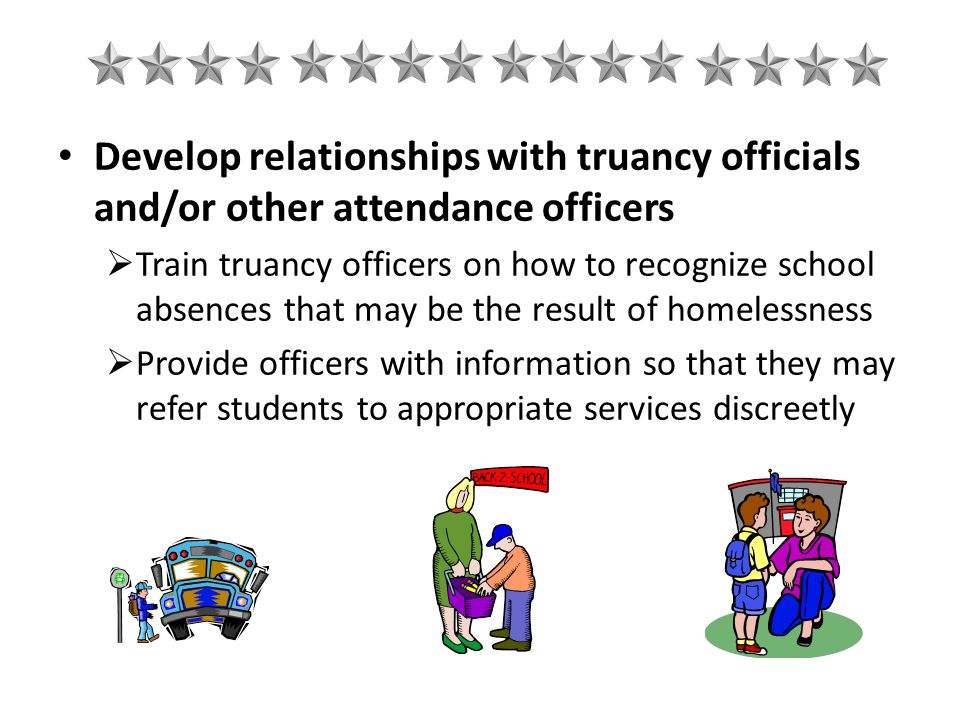 Develop relationships with truancy officials and/or other attendance officers  Train truancy officers on how to recognize school absences that may be the result of homelessness  Provide officers with information so that they may refer students to appropriate services discreetly