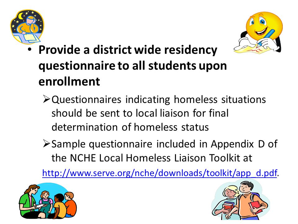 Provide a district wide residency questionnaire to all students upon enrollment  Questionnaires indicating homeless situations should be sent to local liaison for final determination of homeless status  Sample questionnaire included in Appendix D of the NCHE Local Homeless Liaison Toolkit at http://www.serve.org/nche/downloads/toolkit/app_d.pdfhttp://www.serve.org/nche/downloads/toolkit/app_d.pdf.