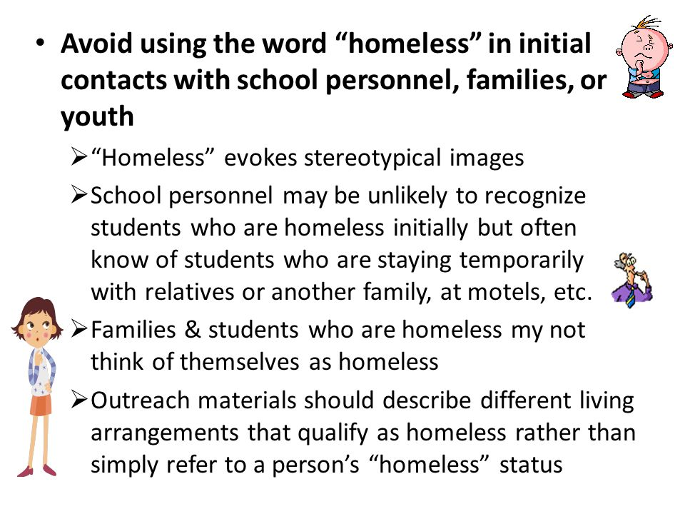 Avoid using the word homeless in initial contacts with school personnel, families, or youth  Homeless evokes stereotypical images  School personnel may be unlikely to recognize students who are homeless initially but often know of students who are staying temporarily with relatives or another family, at motels, etc.