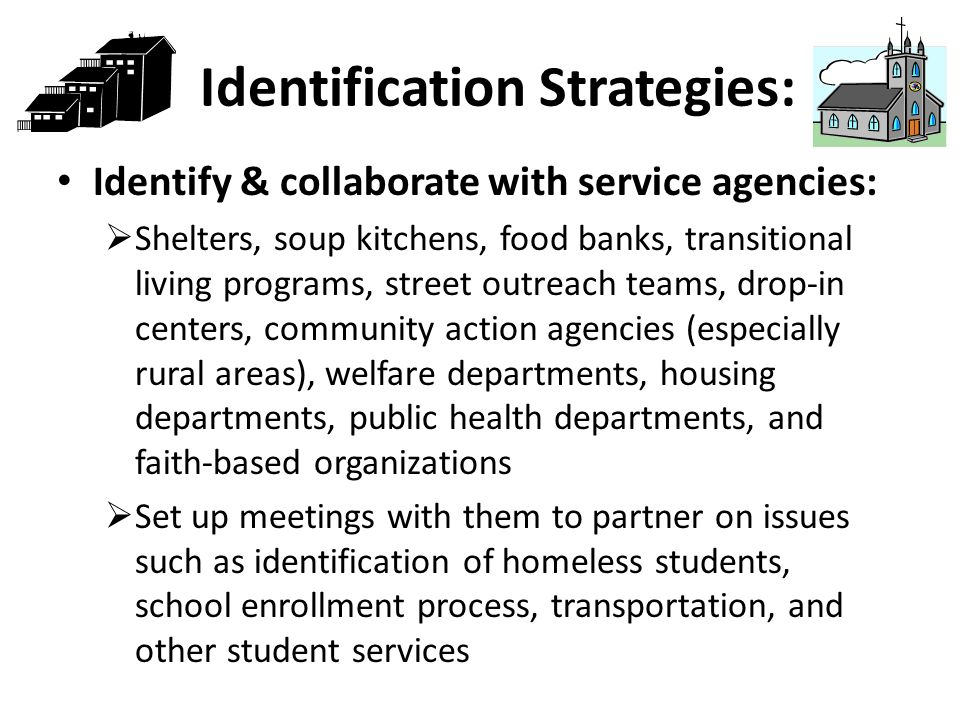 Identification Strategies: Identify & collaborate with service agencies:  Shelters, soup kitchens, food banks, transitional living programs, street outreach teams, drop-in centers, community action agencies (especially rural areas), welfare departments, housing departments, public health departments, and faith-based organizations  Set up meetings with them to partner on issues such as identification of homeless students, school enrollment process, transportation, and other student services