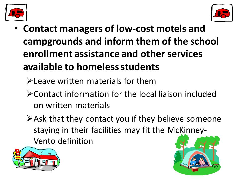 Contact managers of low-cost motels and campgrounds and inform them of the school enrollment assistance and other services available to homeless students  Leave written materials for them  Contact information for the local liaison included on written materials  Ask that they contact you if they believe someone staying in their facilities may fit the McKinney- Vento definition