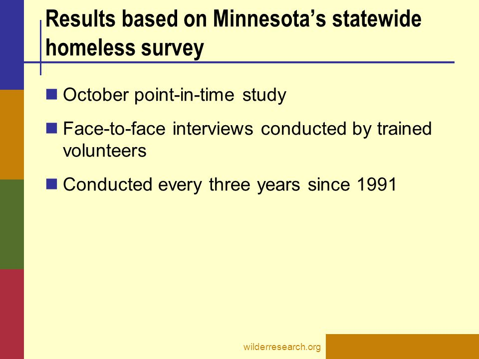 wilderresearch.org Results based on Minnesota's statewide homeless survey October point-in-time study Face-to-face interviews conducted by trained volunteers Conducted every three years since 1991