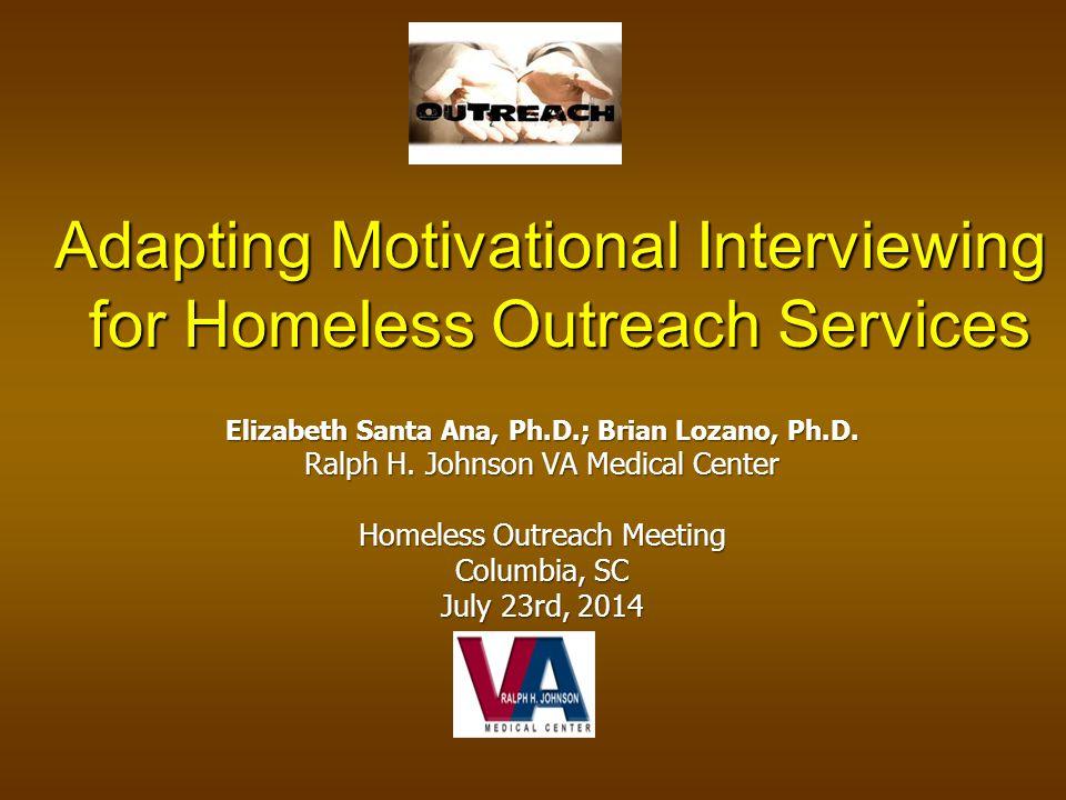 Elizabeth Santa Ana, Ph.D.; Brian Lozano, Ph.D. Ralph H. Johnson VA Medical Center Homeless Outreach Meeting Columbia, SC July 23rd, 2014 Adapting Mot