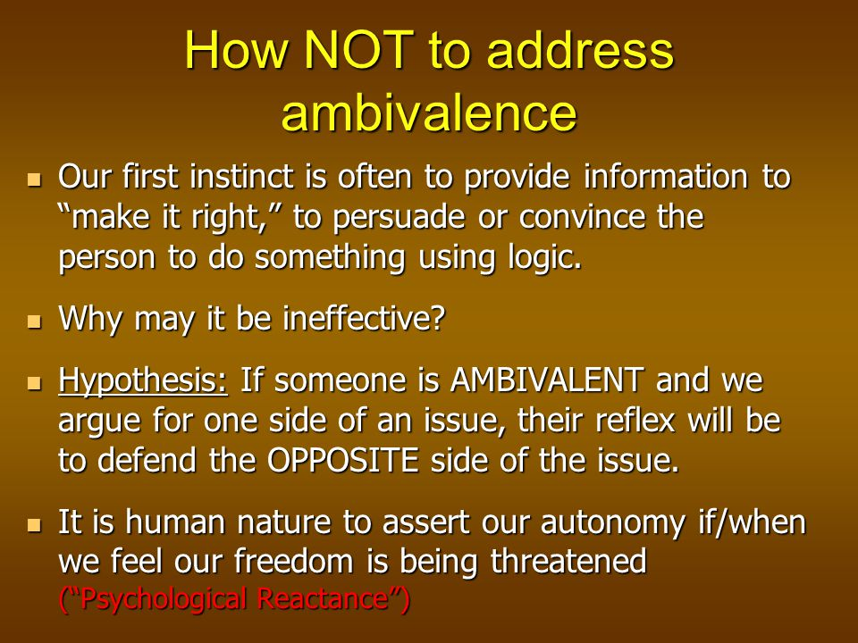 How NOT to address ambivalence Our first instinct is often to provide information to make it right, to persuade or convince the person to do something using logic.