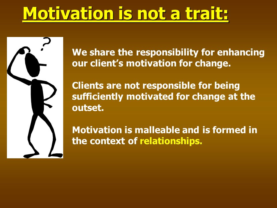 We share the responsibility for enhancing our client's motivation for change.