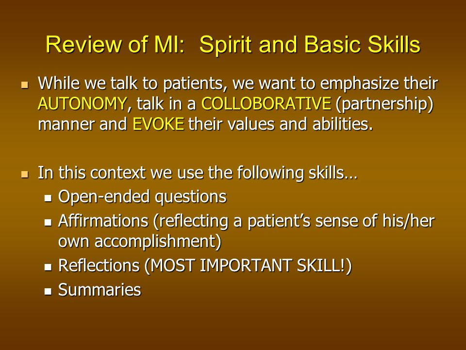 Review of MI: Spirit and Basic Skills While we talk to patients, we want to emphasize their AUTONOMY, talk in a COLLOBORATIVE (partnership) manner and EVOKE their values and abilities.
