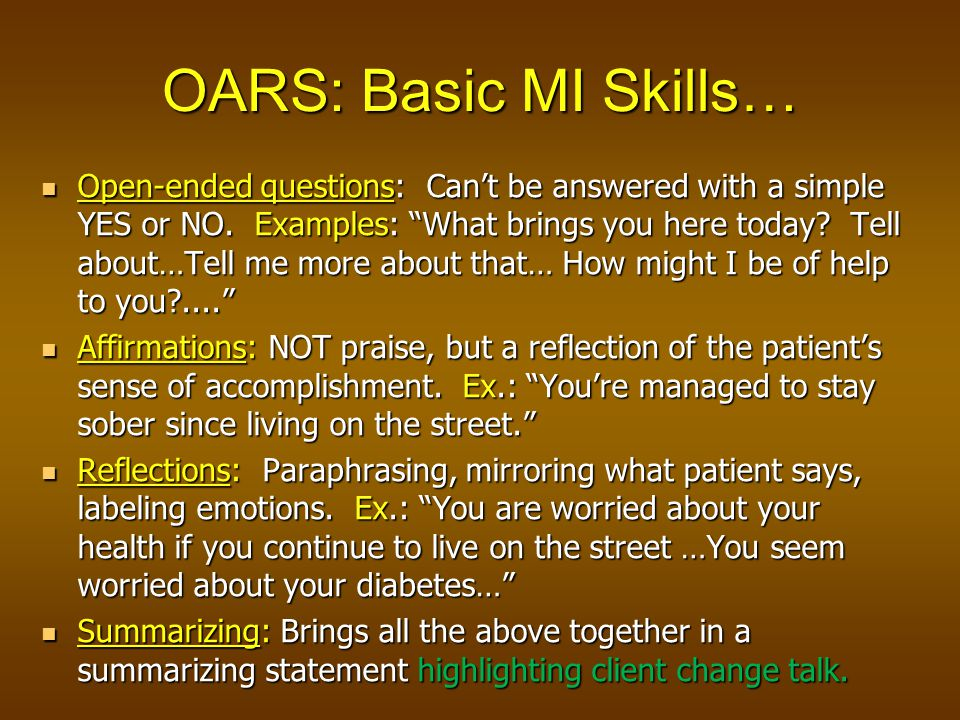 OARS: Basic MI Skills… Open-ended questions: Can't be answered with a simple YES or NO.