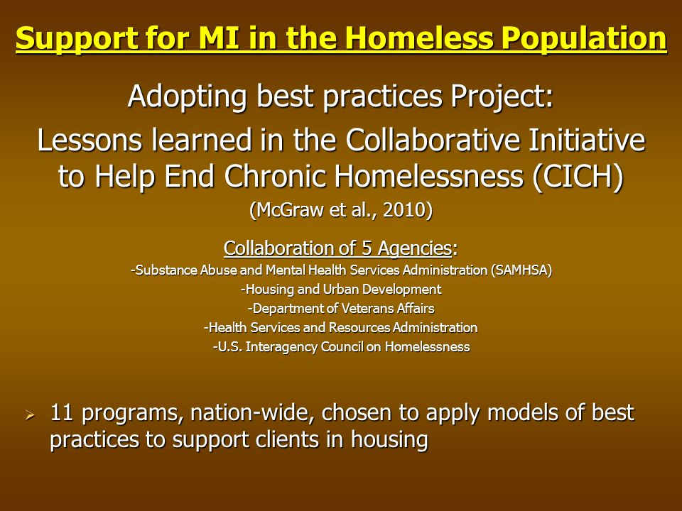Support for MI in the Homeless Population Adopting best practices Project: Lessons learned in the Collaborative Initiative to Help End Chronic Homelessness (CICH) (McGraw et al., 2010) Collaboration of 5 Agencies: -Substance Abuse and Mental Health Services Administration (SAMHSA) -Housing and Urban Development -Department of Veterans Affairs -Health Services and Resources Administration -U.S.