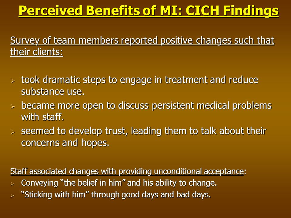 Perceived Benefits of MI: CICH Findings Survey of team members reported positive changes such that their clients:  took dramatic steps to engage in treatment and reduce substance use.
