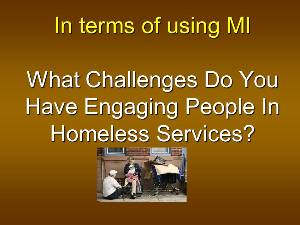 In terms of using MI What Challenges Do You Have Engaging People In Homeless Services