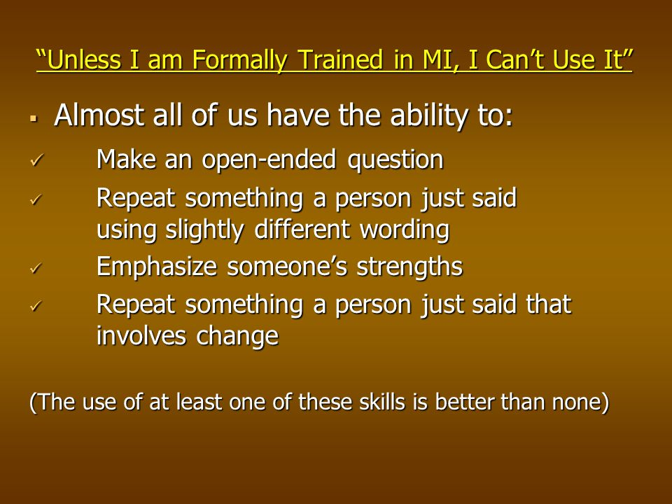 Unless I am Formally Trained in MI, I Can't Use It  Almost all of us have the ability to: Make an open-ended question Make an open-ended question Repeat something a person just said using slightly different wording Repeat something a person just said using slightly different wording Emphasize someone's strengths Emphasize someone's strengths Repeat something a person just said that involves change Repeat something a person just said that involves change (The use of at least one of these skills is better than none)