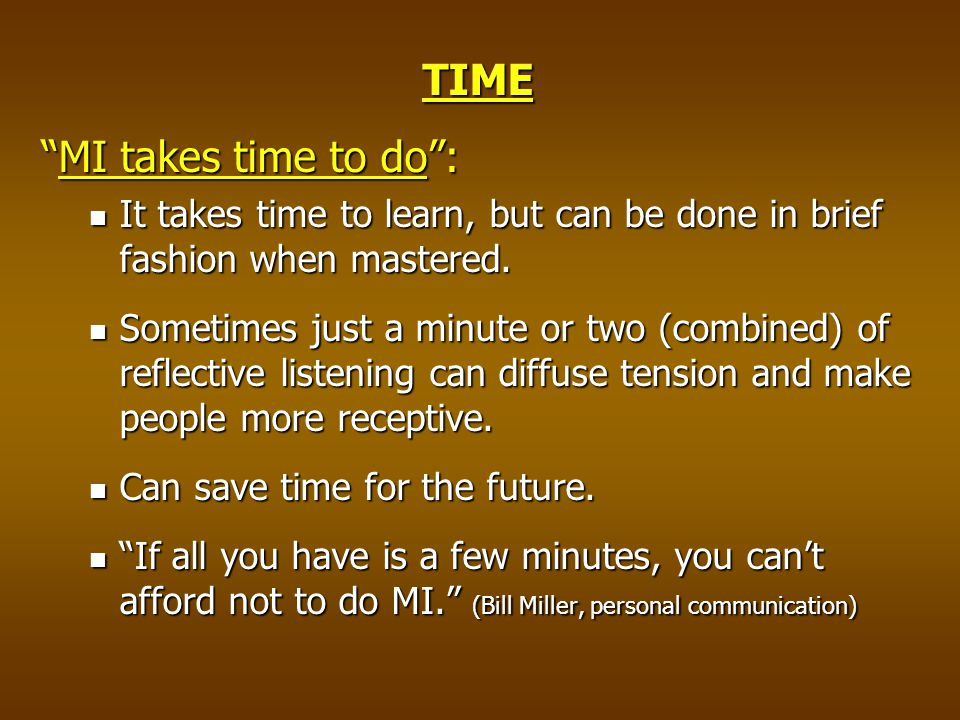 TIME MI takes time to do : It takes time to learn, but can be done in brief fashion when mastered.