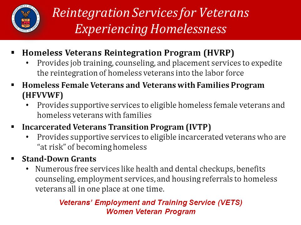 Reintegration Services for Veterans Experiencing Homelessness Veterans' Employment and Training Service (VETS) Women Veteran Program  Homeless Veterans Reintegration Program (HVRP) Provides job training, counseling, and placement services to expedite the reintegration of homeless veterans into the labor force  Homeless Female Veterans and Veterans with Families Program (HFVVWF) Provides supportive services to eligible homeless female veterans and homeless veterans with families  Incarcerated Veterans Transition Program (IVTP) Provides supportive services to eligible incarcerated veterans who are at risk of becoming homeless  Stand-Down Grants Numerous free services like health and dental checkups, benefits counseling, employment services, and housing referrals to homeless veterans all in one place at one time.