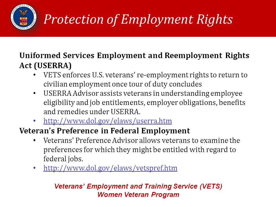Protection of Employment Rights Veterans' Employment and Training Service (VETS) Women Veteran Program Uniformed Services Employment and Reemployment Rights Act (USERRA) VETS enforces U.S.